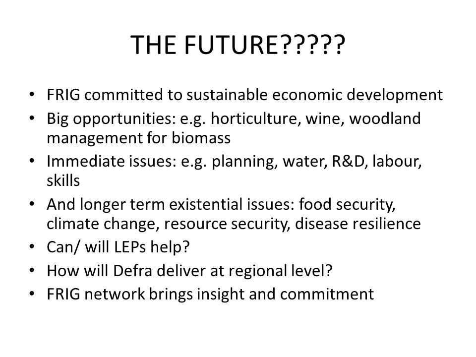 THE FUTURE????? FRIG committed to sustainable economic development Big opportunities: e.g. horticulture, wine, woodland management for biomass Immedia