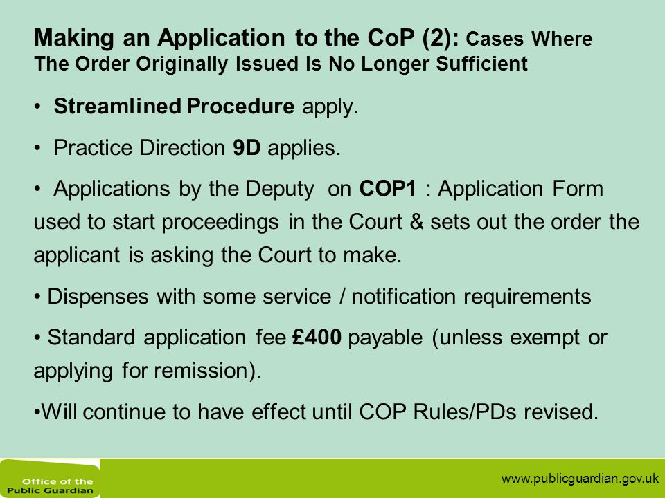 www.publicguardian.gov.uk Making an Application to the CoP (2): Cases Where The Order Originally Issued Is No Longer Sufficient Streamlined Procedure