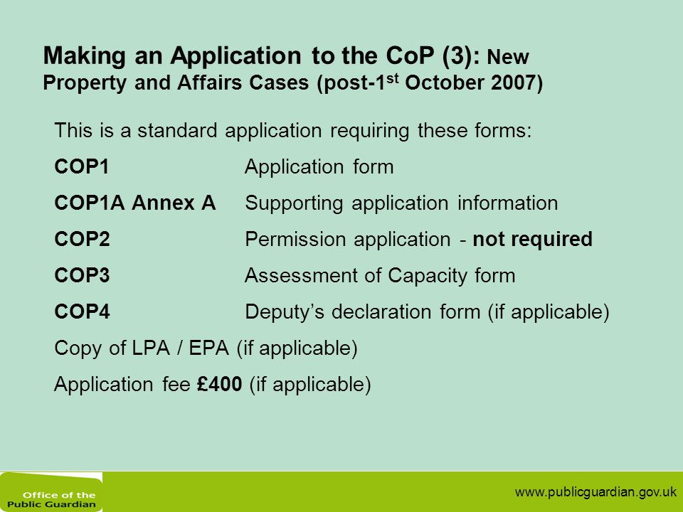 www.publicguardian.gov.uk Making an Application to the CoP (3): New Property and Affairs Cases (post-1 st October 2007) This is a standard application requiring these forms: COP1Application form COP1A Annex ASupporting application information COP2 Permission application - not required COP3Assessment of Capacity form COP4Deputy's declaration form (if applicable) Copy of LPA / EPA (if applicable) Application fee £400 (if applicable)
