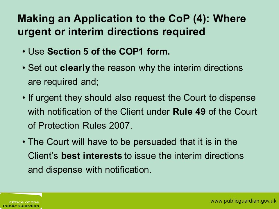 www.publicguardian.gov.uk Making an Application to the CoP (4): Where urgent or interim directions required Use Section 5 of the COP1 form. Set out cl
