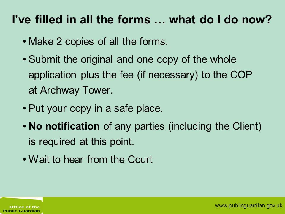 www.publicguardian.gov.uk I've filled in all the forms … what do I do now? Make 2 copies of all the forms. Submit the original and one copy of the who