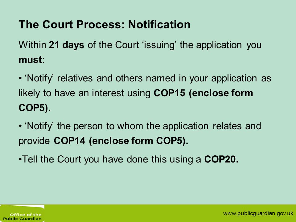 www.publicguardian.gov.uk The Court Process: Notification Within 21 days of the Court 'issuing' the application you must: 'Notify' relatives and other