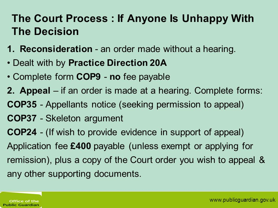www.publicguardian.gov.uk The Court Process : If Anyone Is Unhappy With The Decision 1. Reconsideration - an order made without a hearing. Dealt with