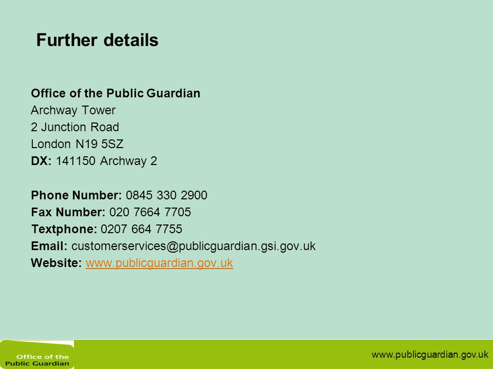 www.publicguardian.gov.uk Further details Office of the Public Guardian Archway Tower 2 Junction Road London N19 5SZ DX: 141150 Archway 2 Phone Number: 0845 330 2900 Fax Number: 020 7664 7705 Textphone: 0207 664 7755 Email: customerservices@publicguardian.gsi.gov.uk Website: www.publicguardian.gov.ukwww.publicguardian.gov.uk