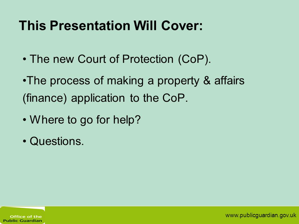 www.publicguardian.gov.uk This Presentation Will Cover: The new Court of Protection (CoP). The process of making a property & affairs (finance) applic