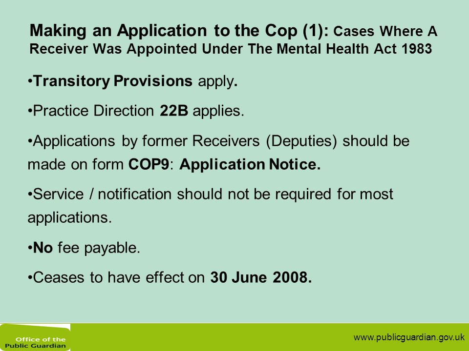 www.publicguardian.gov.uk Making an Application to the Cop (1): Cases Where A Receiver Was Appointed Under The Mental Health Act 1983 Transitory Provisions apply.