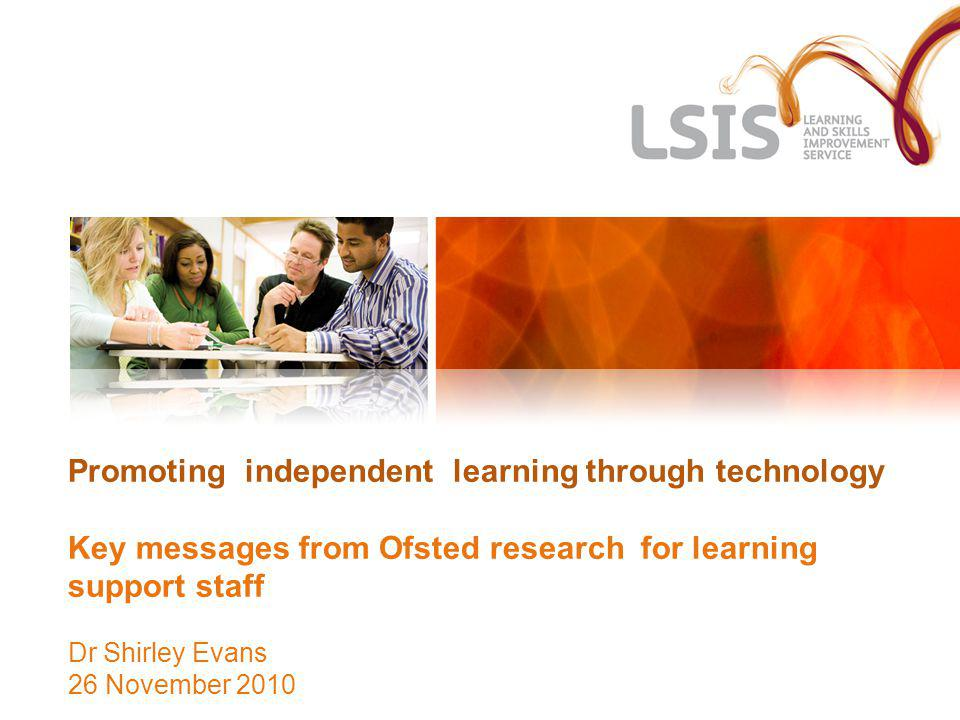 Ofsted Research Came about because of comments at a conference saying that areas for development in Specialist Colleges included:- The use, availability and accessibility of information and communication technology for learners and staff.
