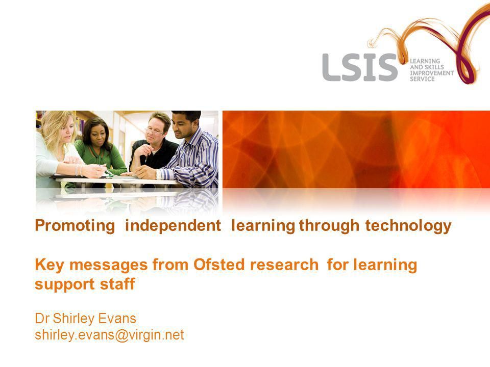 Promoting independent learning through technology Key messages from Ofsted research for learning support staff Dr Shirley Evans shirley.evans@virgin.n