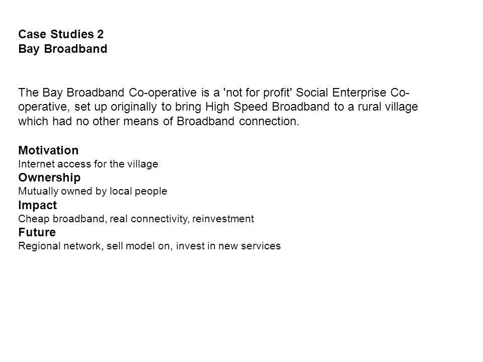 Case Studies 2 Bay Broadband The Bay Broadband Co-operative is a not for profit Social Enterprise Co- operative, set up originally to bring High Speed Broadband to a rural village which had no other means of Broadband connection.