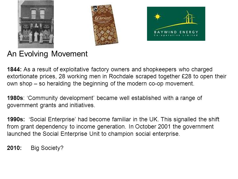 An Evolving Movement 1844: As a result of exploitative factory owners and shopkeepers who charged extortionate prices, 28 working men in Rochdale scraped together £28 to open their own shop – so heralding the beginning of the modern co-op movement.