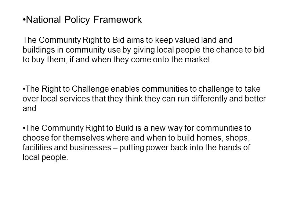 National Policy Framework The Community Right to Bid aims to keep valued land and buildings in community use by giving local people the chance to bid to buy them, if and when they come onto the market.