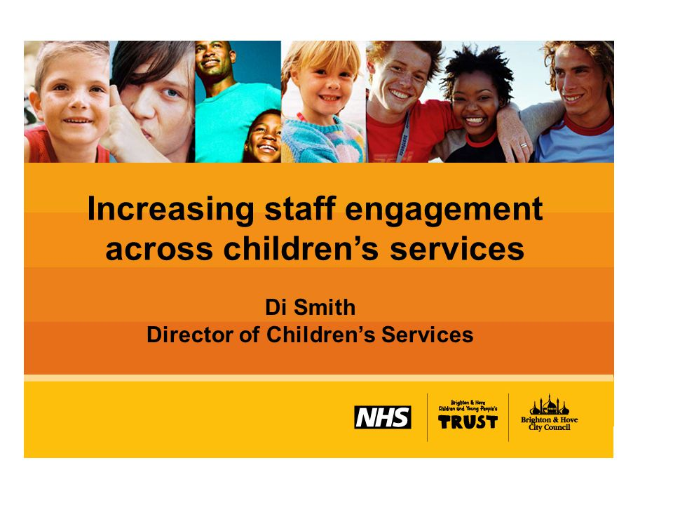 Increasing staff engagement across children's services Di Smith Director of Children's Services