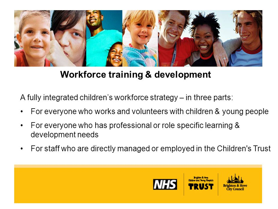Workforce training & development A fully integrated children's workforce strategy – in three parts: For everyone who works and volunteers with children & young people For everyone who has professional or role specific learning & development needs For staff who are directly managed or employed in the Children s Trust