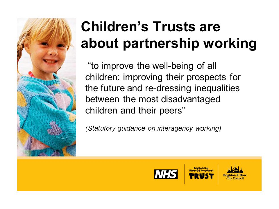Children's Trusts are about partnership working to improve the well-being of all children: improving their prospects for the future and re-dressing inequalities between the most disadvantaged children and their peers (Statutory guidance on interagency working)