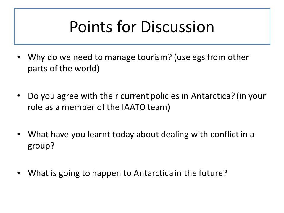 Points for Discussion Why do we need to manage tourism? (use egs from other parts of the world) Do you agree with their current policies in Antarctica