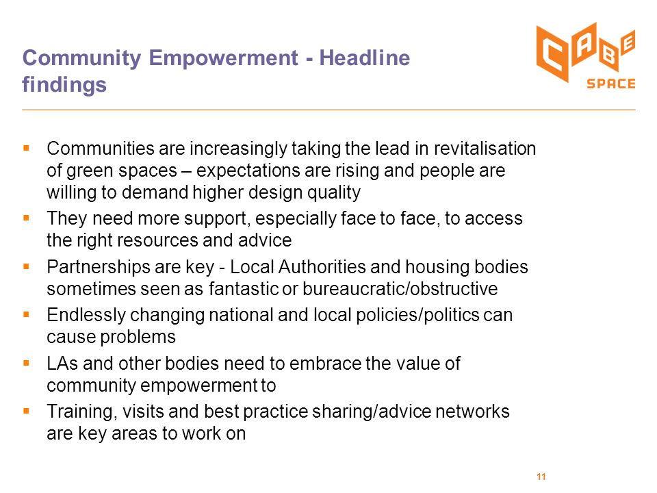 11 Community Empowerment - Headline findings  Communities are increasingly taking the lead in revitalisation of green spaces – expectations are rising and people are willing to demand higher design quality  They need more support, especially face to face, to access the right resources and advice  Partnerships are key - Local Authorities and housing bodies sometimes seen as fantastic or bureaucratic/obstructive  Endlessly changing national and local policies/politics can cause problems  LAs and other bodies need to embrace the value of community empowerment to  Training, visits and best practice sharing/advice networks are key areas to work on