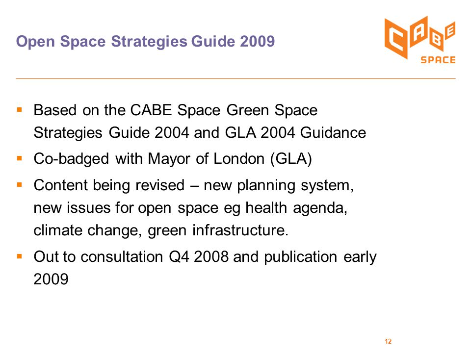 12 Open Space Strategies Guide 2009  Based on the CABE Space Green Space Strategies Guide 2004 and GLA 2004 Guidance  Co-badged with Mayor of London (GLA)  Content being revised – new planning system, new issues for open space eg health agenda, climate change, green infrastructure.