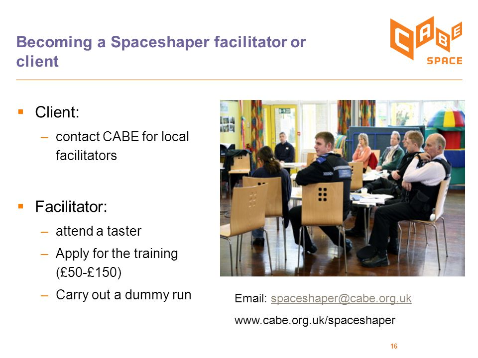 16 Becoming a Spaceshaper facilitator or client  Client: –contact CABE for local facilitators  Facilitator: –attend a taster –Apply for the training (£50-£150) –Carry out a dummy run Email: spaceshaper@cabe.org.ukspaceshaper@cabe.org.uk www.cabe.org.uk/spaceshaper