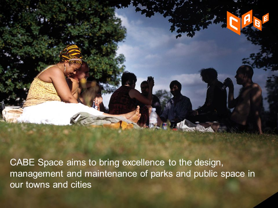 2 CABE Space aims to bring excellence to the design, management and maintenance of parks and public space in our towns and cities