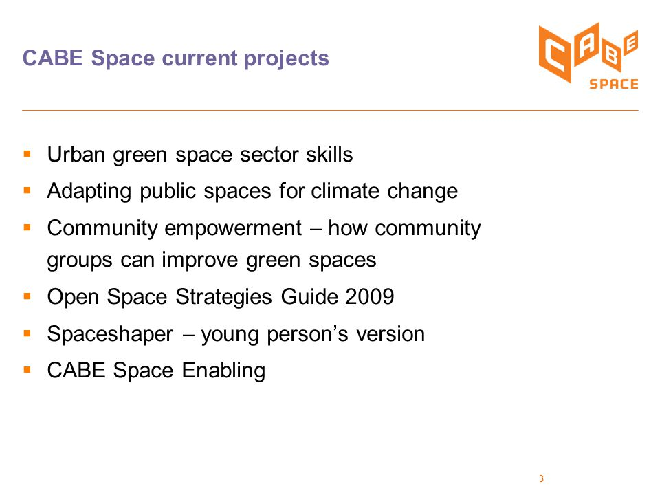 3 CABE Space current projects  Urban green space sector skills  Adapting public spaces for climate change  Community empowerment – how community groups can improve green spaces  Open Space Strategies Guide 2009  Spaceshaper – young person's version  CABE Space Enabling