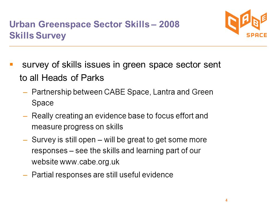 5 Urban Green Space Skills Strategy  Built on evidence from Skills Survey  Working with wide range of partners to agree a strategy – addressing the skills challenges facing the sector  Is in draft form – not released yet  Key deliverable for CABE Space in 08/09  Key issue is to raise with decision-makers in LAs the importance of green space skills in providing quality of life and creating better places.