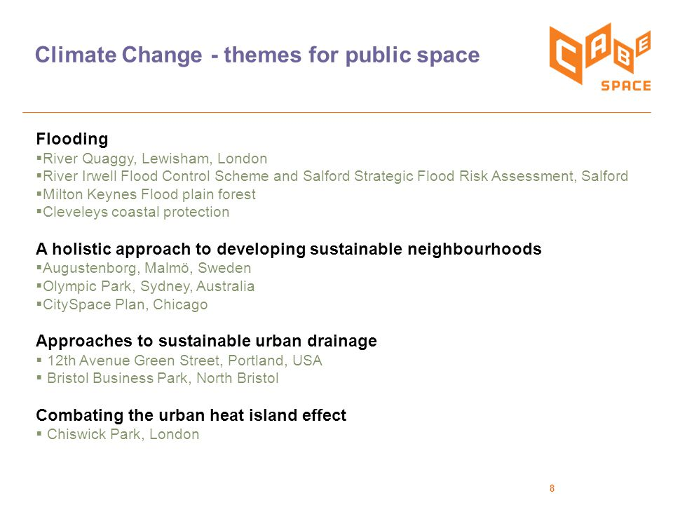 8 Climate Change - themes for public space Flooding  River Quaggy, Lewisham, London  River Irwell Flood Control Scheme and Salford Strategic Flood Risk Assessment, Salford  Milton Keynes Flood plain forest  Cleveleys coastal protection A holistic approach to developing sustainable neighbourhoods  Augustenborg, Malmö, Sweden  Olympic Park, Sydney, Australia  CitySpace Plan, Chicago Approaches to sustainable urban drainage  12th Avenue Green Street, Portland, USA  Bristol Business Park, North Bristol Combating the urban heat island effect  Chiswick Park, London