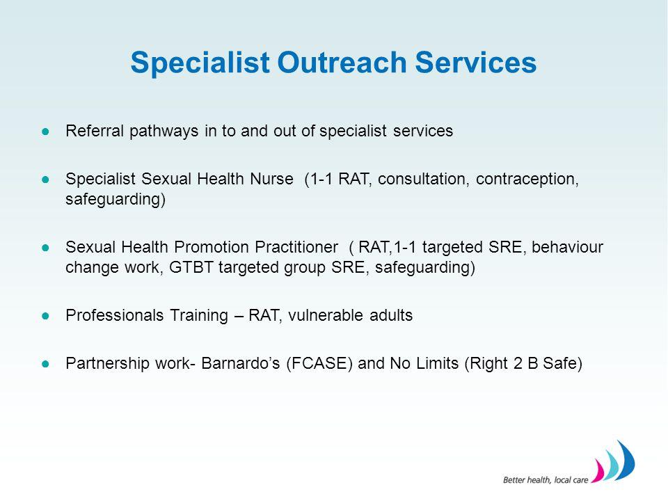 Specialist Outreach Services ●Referral pathways in to and out of specialist services ●Specialist Sexual Health Nurse (1-1 RAT, consultation, contracep