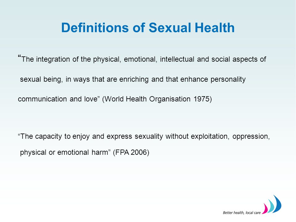 """Definitions of Sexual Health """" The integration of the physical, emotional, intellectual and social aspects of sexual being, in ways that are enriching"""