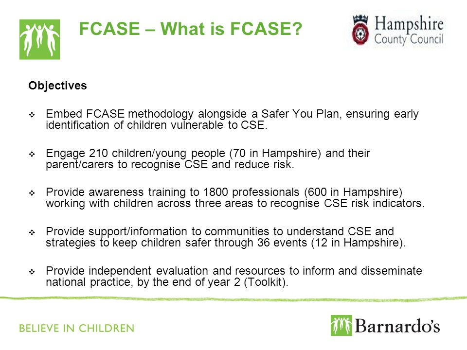 FCASE – What is FCASE? Objectives  Embed FCASE methodology alongside a Safer You Plan, ensuring early identification of children vulnerable to CSE. 