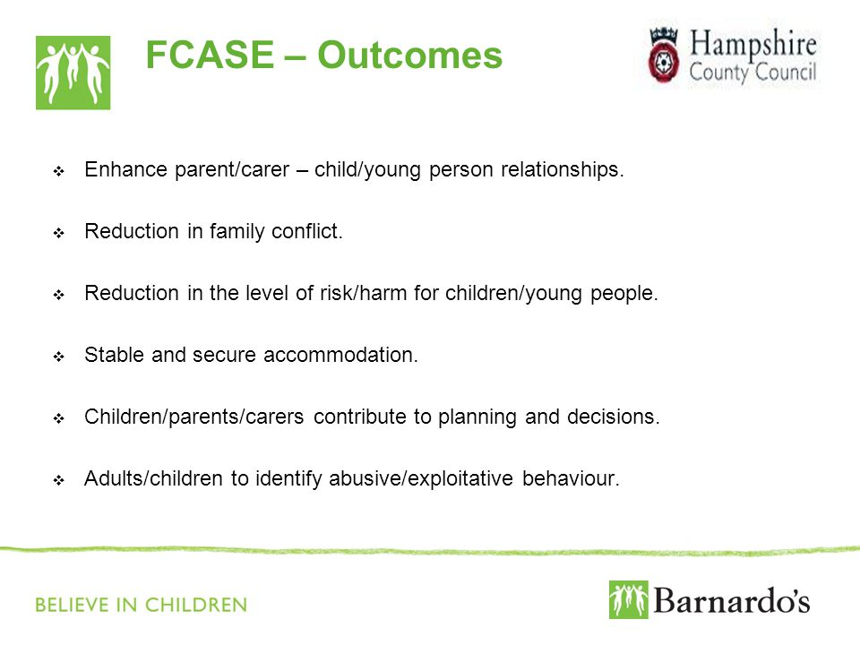 FCASE – Outcomes  Enhance parent/carer – child/young person relationships.  Reduction in family conflict.  Reduction in the level of risk/harm for