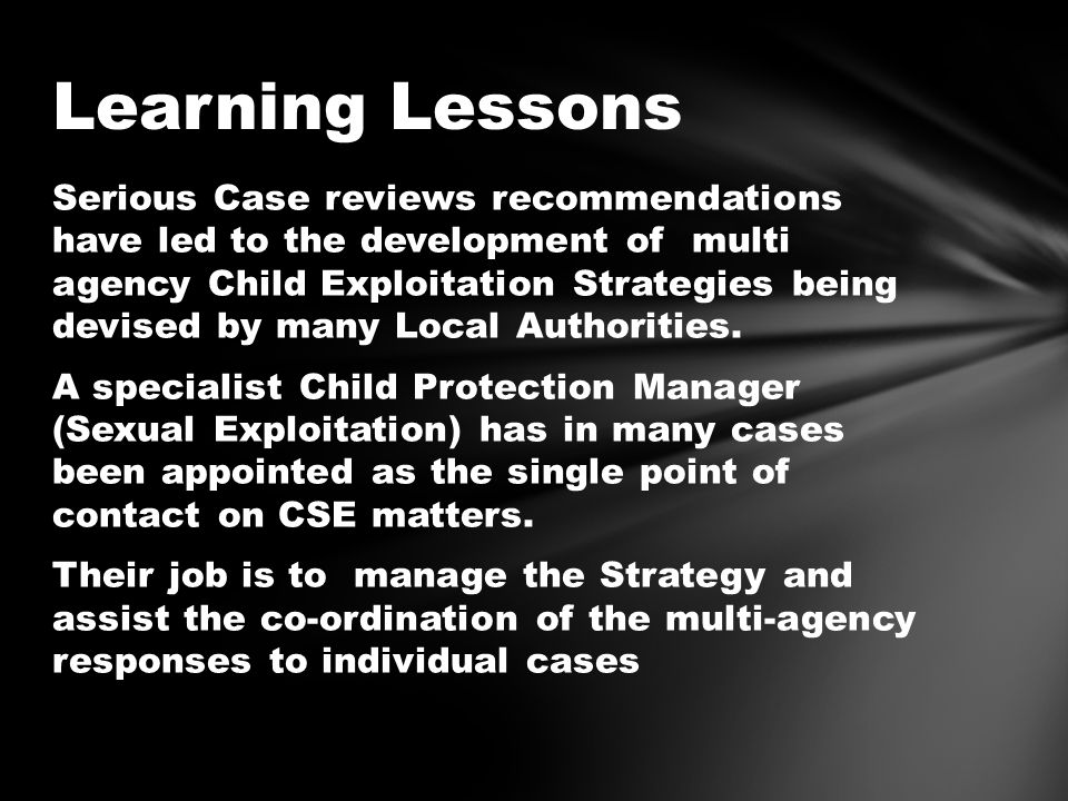 Serious Case reviews recommendations have led to the development of multi agency Child Exploitation Strategies being devised by many Local Authorities