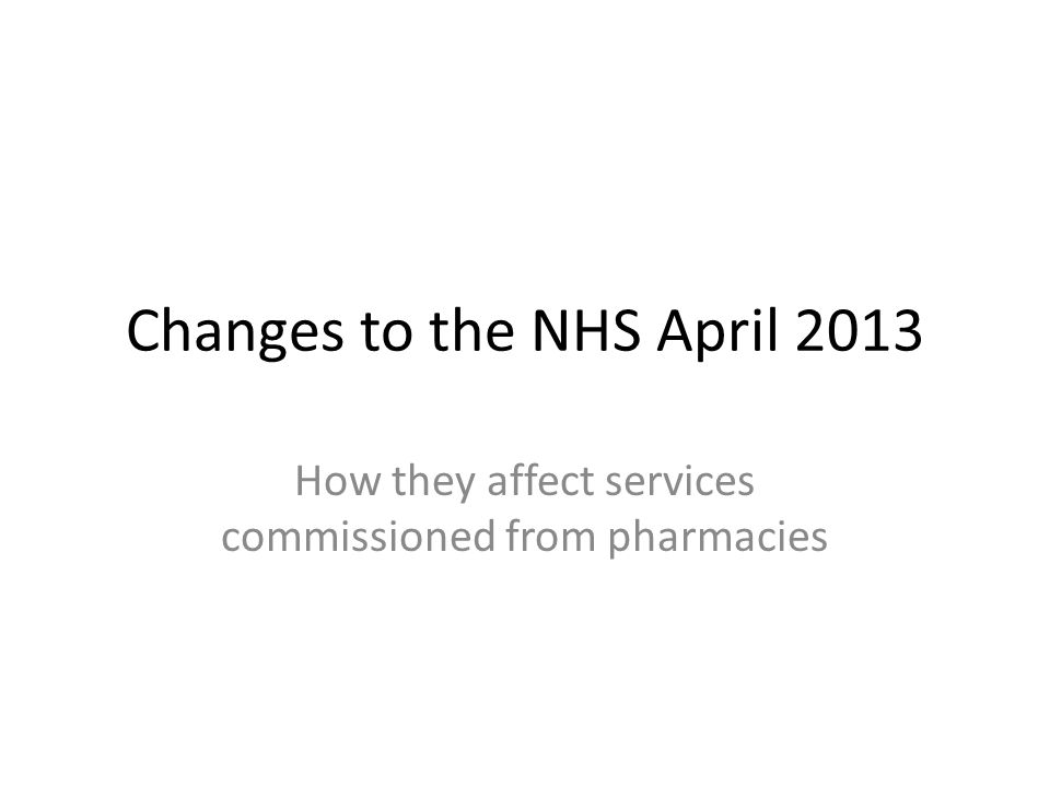 Changes to the NHS April 2013 How they affect services commissioned from pharmacies
