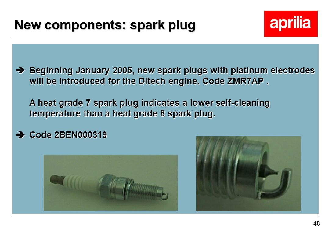 48  Beginning January 2005, new spark plugs with platinum electrodes will be introduced for the Ditech engine. Code ZMR7AP. A heat grade 7 spark plug