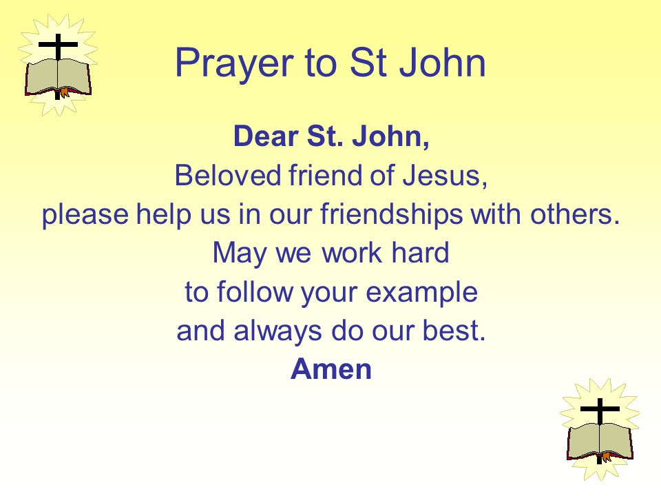 Prayer to St John Dear St. John, Beloved friend of Jesus, please help us in our friendships with others. May we work hard to follow your example and a