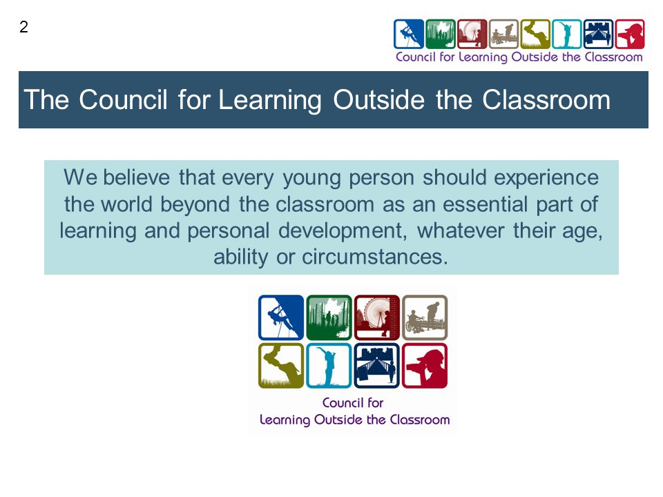 2 The Council for Learning Outside the Classroom We believe that every young person should experience the world beyond the classroom as an essential part of learning and personal development, whatever their age, ability or circumstances.