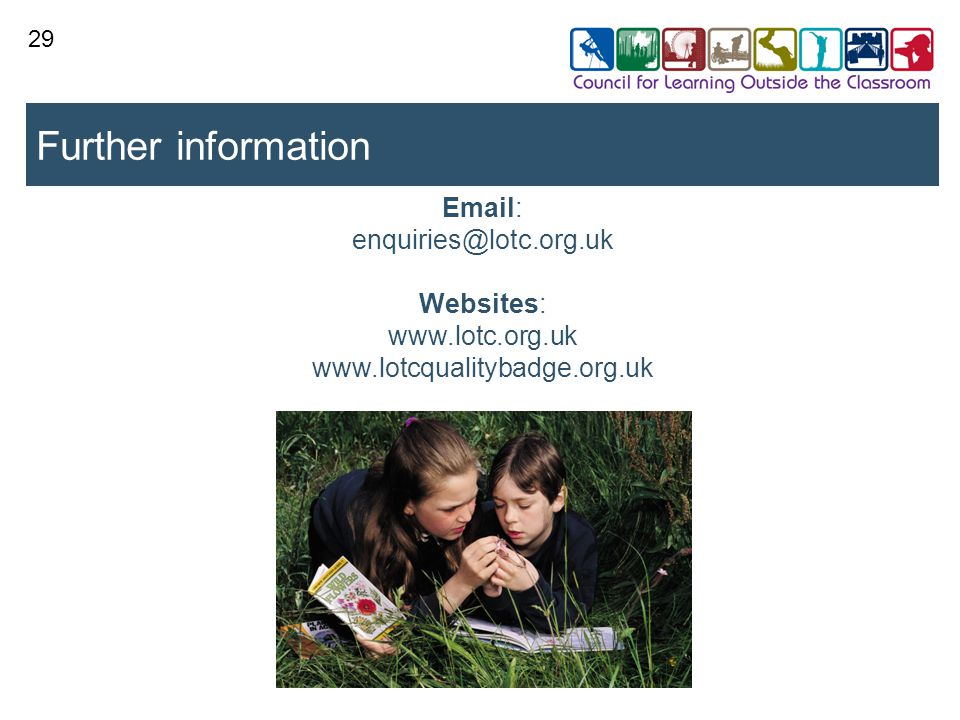 28 http://www.lotc.org.uk/membership/ Free LOtC Resource Pack – lesson ideas for literacy or maths & science Free Members' Guide to LOtC Access to more information and resources on the members'-only section of website Bi-monthly newsletter with lesson ideas, case studies, LOtC tips Membership starts at £30 for individuals, £60 for schools and £75 for small organisations Membership of CLOtC