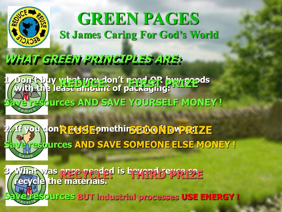 GREEN PAGES Ideas: Drive less often, less fast, accelerate less hard (safer too !); Plan to drive when roads least congested; Reduce heating or water thermostat setting; Use efficient light bulbs –particularly where left on eg entrances Buy vegetables loose instead of packaged; In your kettle only boil the water that you will need; Read the Bible instead of newspapers .