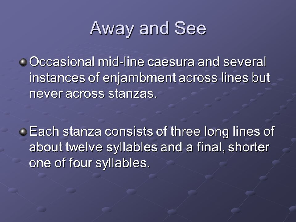Away and See Occasional mid-line caesura and several instances of enjambment across lines but never across stanzas.