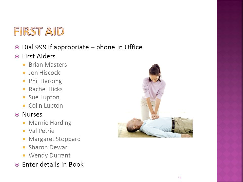  Dial 999 if appropriate – phone in Office  First Aiders  Brian Masters  Jon Hiscock  Phil Harding  Rachel Hicks  Sue Lupton  Colin Lupton  Nurses  Marnie Harding  Val Petrie  Margaret Stoppard  Sharon Dewar  Wendy Durrant  Enter details in Book 11
