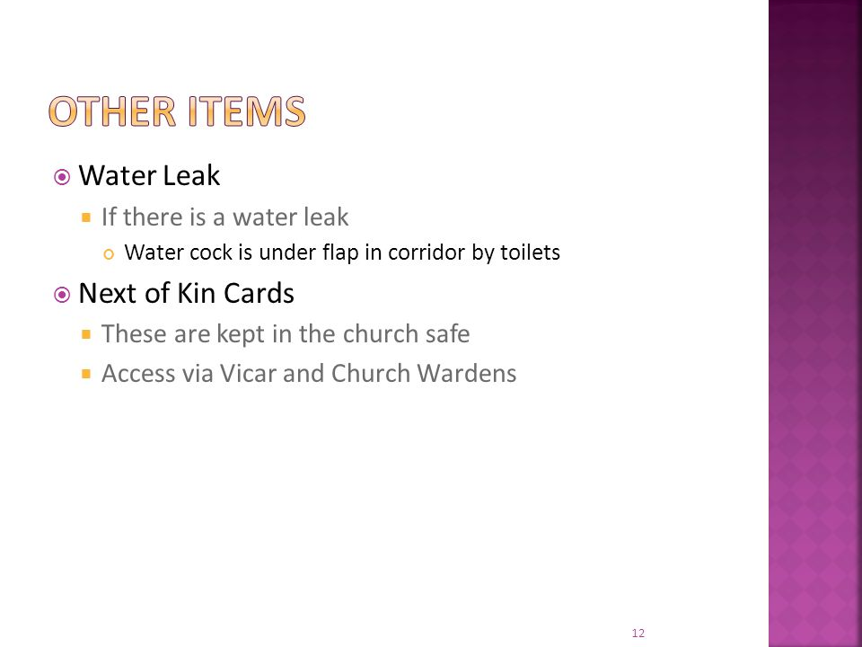  Water Leak  If there is a water leak Water cock is under flap in corridor by toilets  Next of Kin Cards  These are kept in the church safe  Access via Vicar and Church Wardens 12