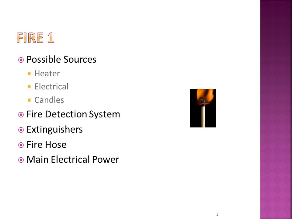  Possible Sources  Heater  Electrical  Candles  Fire Detection System  Extinguishers  Fire Hose  Main Electrical Power 3