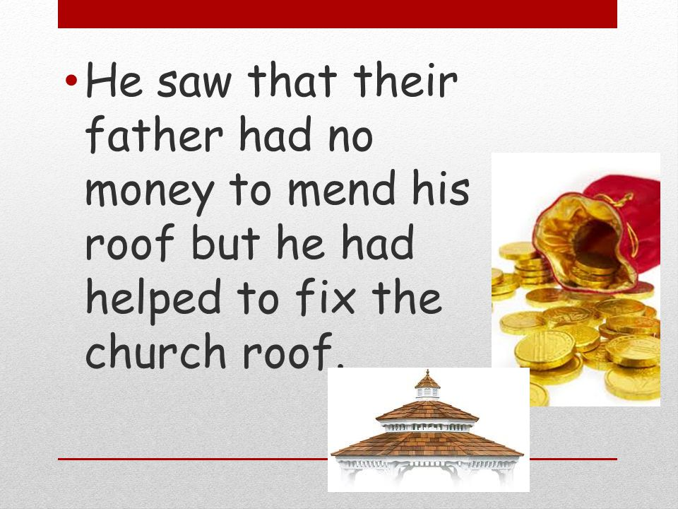 He saw that their father had no money to mend his roof but he had helped to fix the church roof.