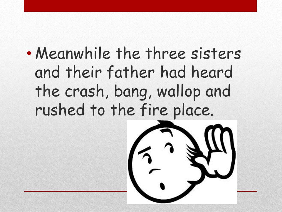 Meanwhile the three sisters and their father had heard the crash, bang, wallop and rushed to the fire place.
