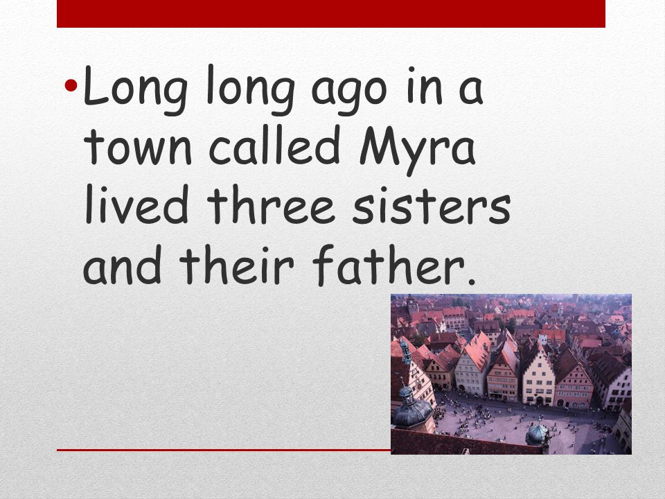 Long long ago in a town called Myra lived three sisters and their father.