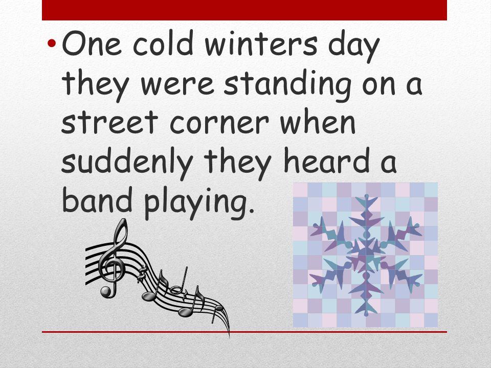 One cold winters day they were standing on a street corner when suddenly they heard a band playing.