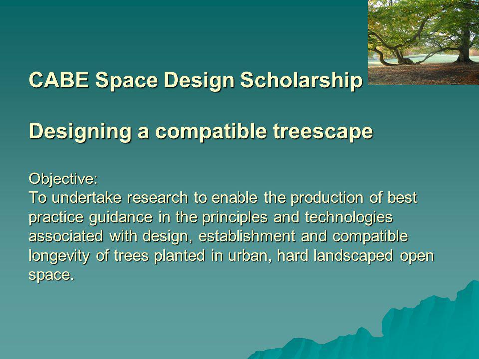 CABE Space Design Scholarship Designing a compatible treescape Objective: To undertake research to enable the production of best practice guidance in the principles and technologies associated with design, establishment and compatible longevity of trees planted in urban, hard landscaped open space.