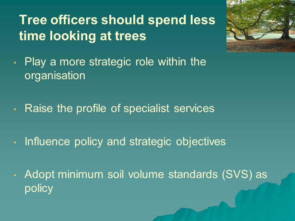 Tree officers should spend less time looking at trees Play a more strategic role within the organisation Raise the profile of specialist services Influence policy and strategic objectives Adopt minimum soil volume standards (SVS) as policy