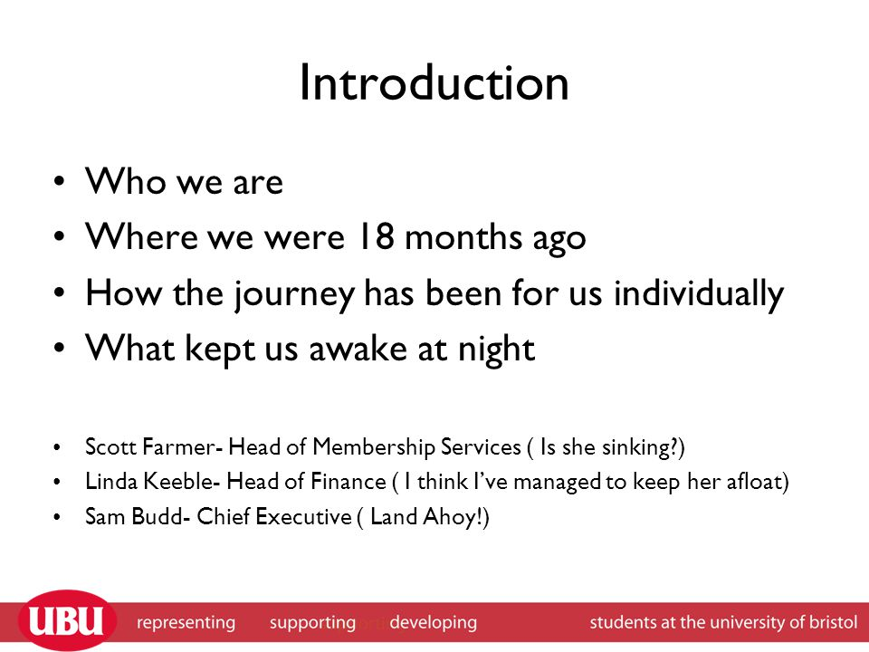 Introduction Who we are Where we were 18 months ago How the journey has been for us individually What kept us awake at night Scott Farmer- Head of Membership Services ( Is she sinking ) Linda Keeble- Head of Finance ( I think I've managed to keep her afloat) Sam Budd- Chief Executive ( Land Ahoy!)