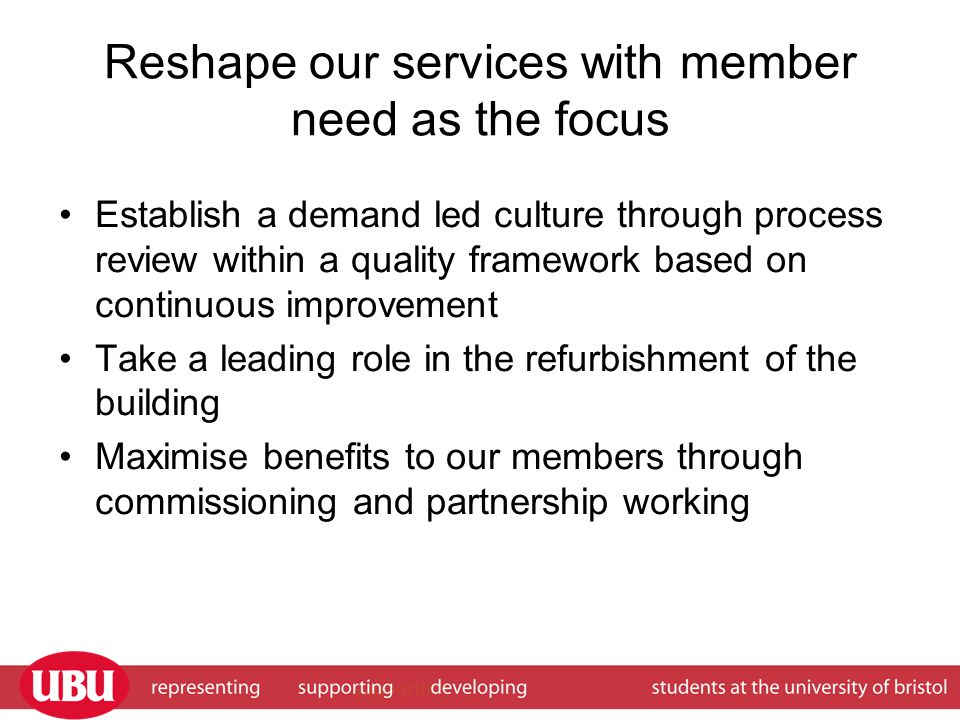 Reshape our services with member need as the focus Establish a demand led culture through process review within a quality framework based on continuous improvement Take a leading role in the refurbishment of the building Maximise benefits to our members through commissioning and partnership working