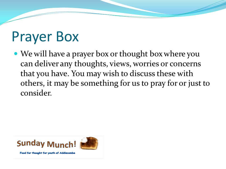 Prayer Box We will have a prayer box or thought box where you can deliver any thoughts, views, worries or concerns that you have.